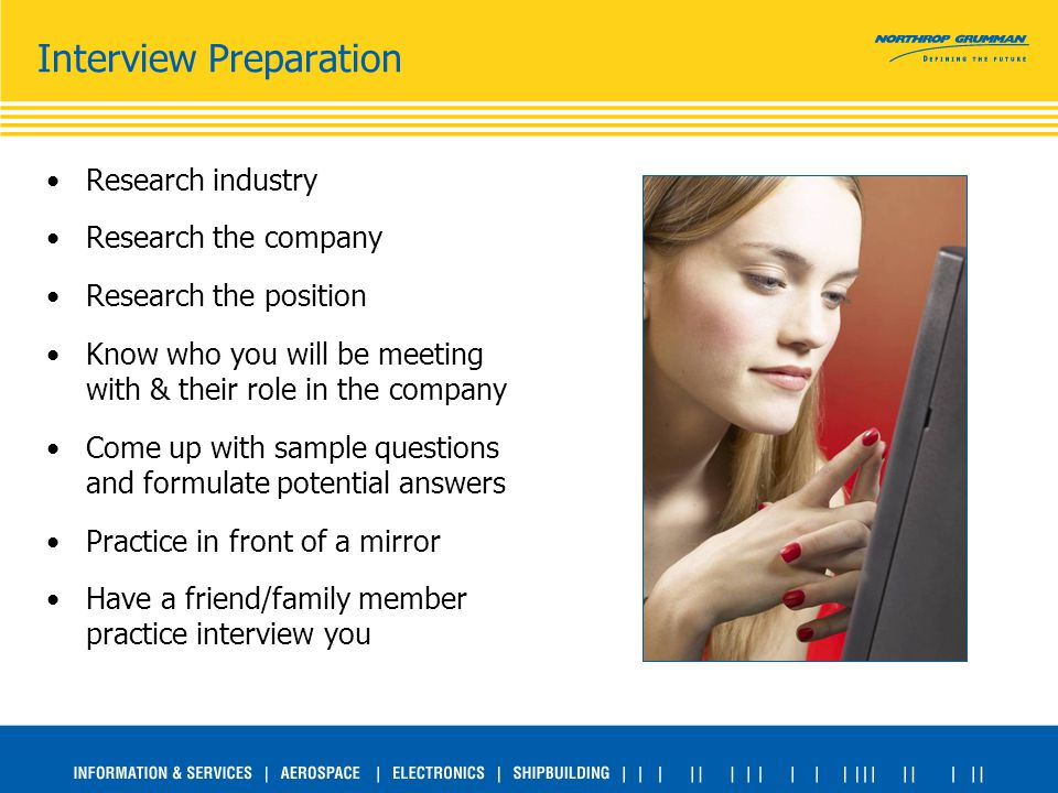 Interview Preparation Research industry Research the company Research the position Know who you will be meeting with & their role in the company Come up with sample questions and formulate potential answers Practice in front of a mirror Have a friend/family member practice interview you