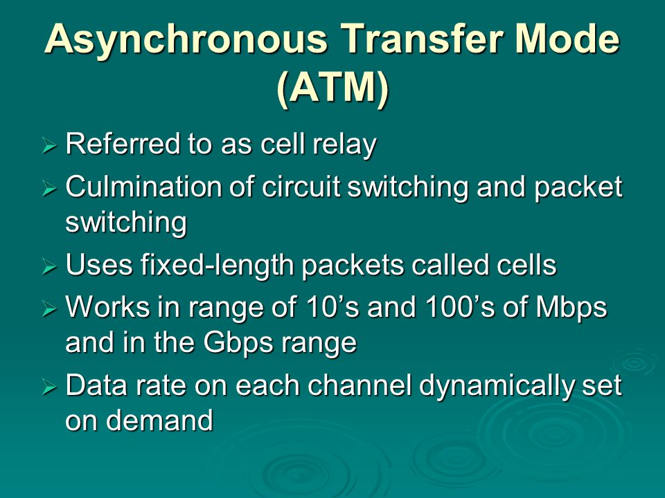 Asynchronous Transfer Mode (ATM)  Referred to as cell relay  Culmination of circuit switching and packet switching  Uses fixed-length packets calle