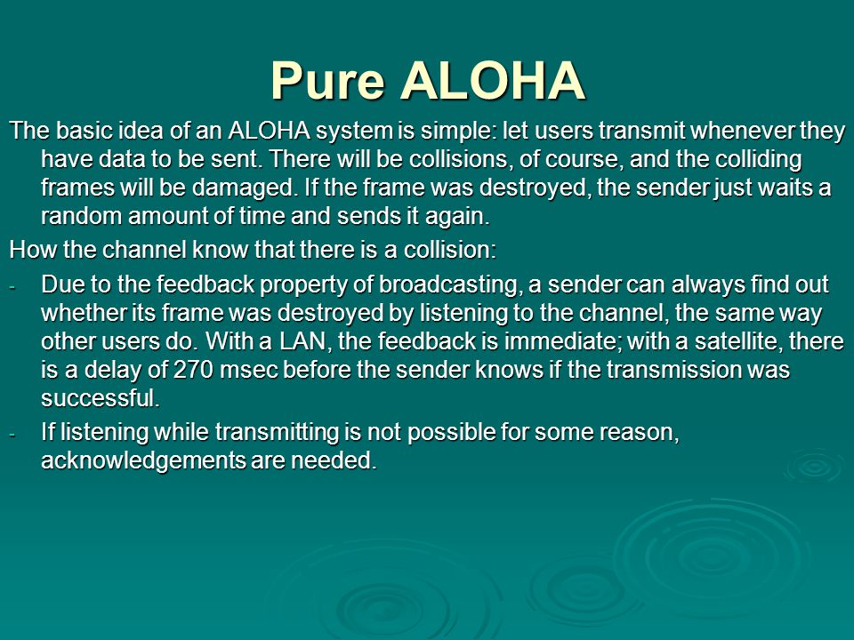 Pure ALOHA The basic idea of an ALOHA system is simple: let users transmit whenever they have data to be sent. There will be collisions, of course, an