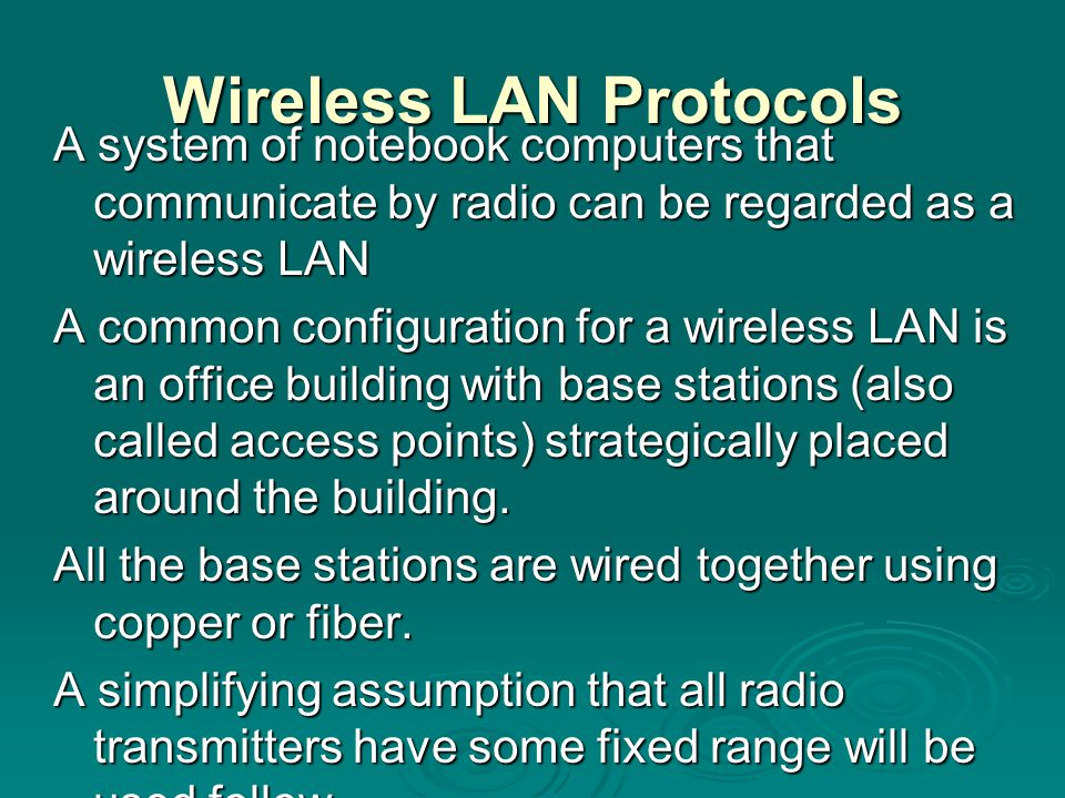 Wireless LAN Protocols A system of notebook computers that communicate by radio can be regarded as a wireless LAN A common configuration for a wireles