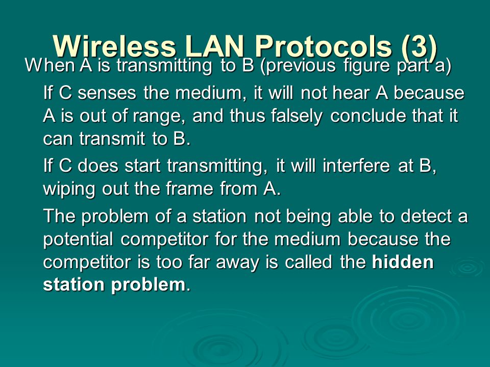 Wireless LAN Protocols (3) When A is transmitting to B (previous figure part a) If C senses the medium, it will not hear A because A is out of range,