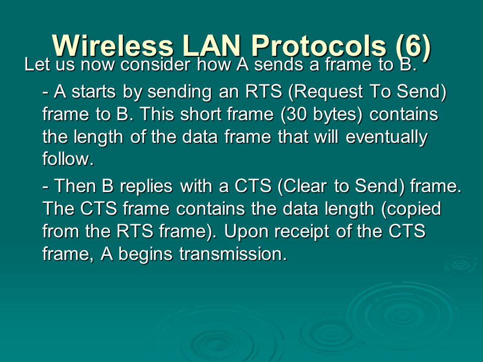 Wireless LAN Protocols (6) Let us now consider how A sends a frame to B. - A starts by sending an RTS (Request To Send) frame to B. This short frame (