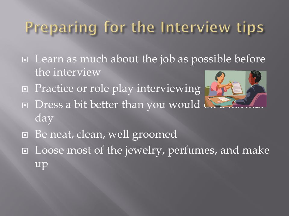  Learn as much about the job as possible before the interview  Practice or role play interviewing  Dress a bit better than you would on a normal da