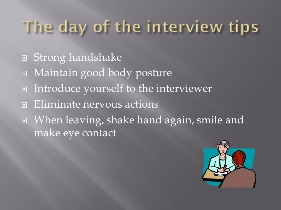  Strong handshake  Maintain good body posture  Introduce yourself to the interviewer  Eliminate nervous actions  When leaving, shake hand again,