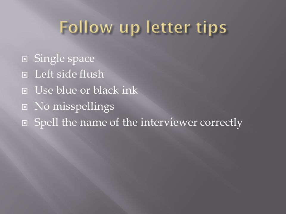  Single space  Left side flush  Use blue or black ink  No misspellings  Spell the name of the interviewer correctly