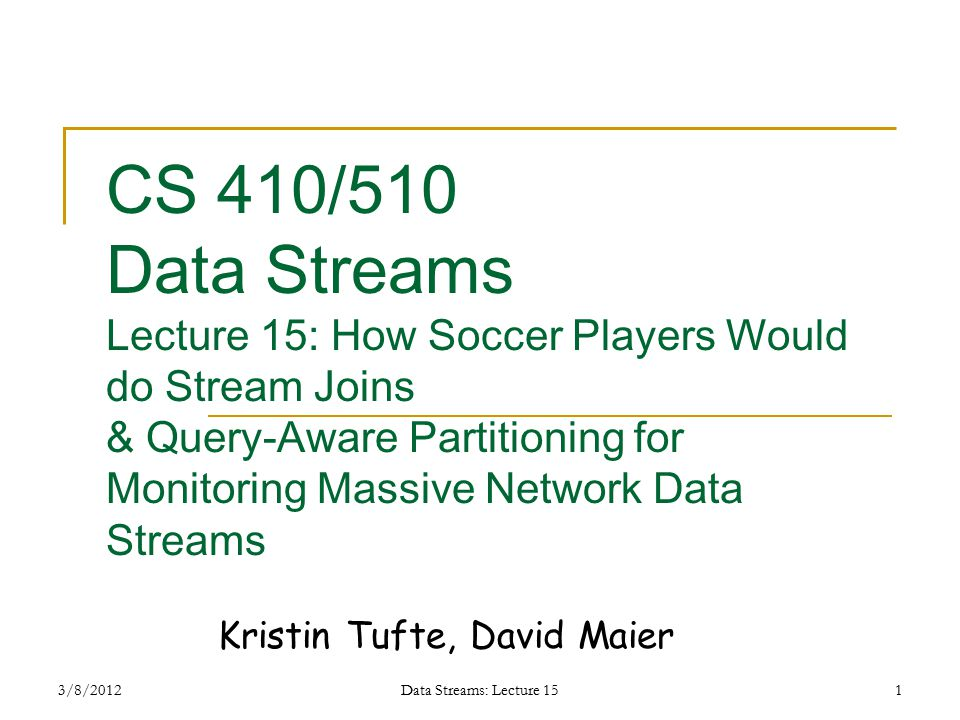 3/8/2012Data Streams: Lecture 151 CS 410/510 Data Streams Lecture 15: How Soccer Players Would do Stream Joins & Query-Aware Partitioning for Monitoring Massive Network Data Streams Kristin Tufte, David Maier