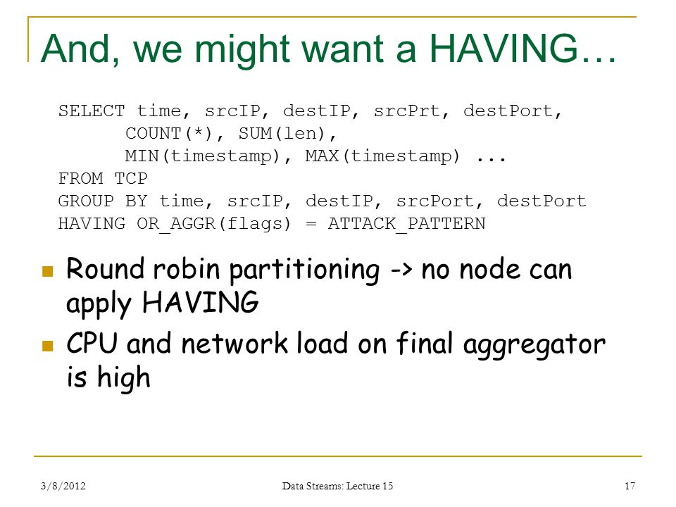 And, we might want a HAVING… Round robin partitioning -> no node can apply HAVING CPU and network load on final aggregator is high 3/8/2012 Data Streams: Lecture 15 17 SELECT time, srcIP, destIP, srcPrt, destPort, COUNT(*), SUM(len), MIN(timestamp), MAX(timestamp)...