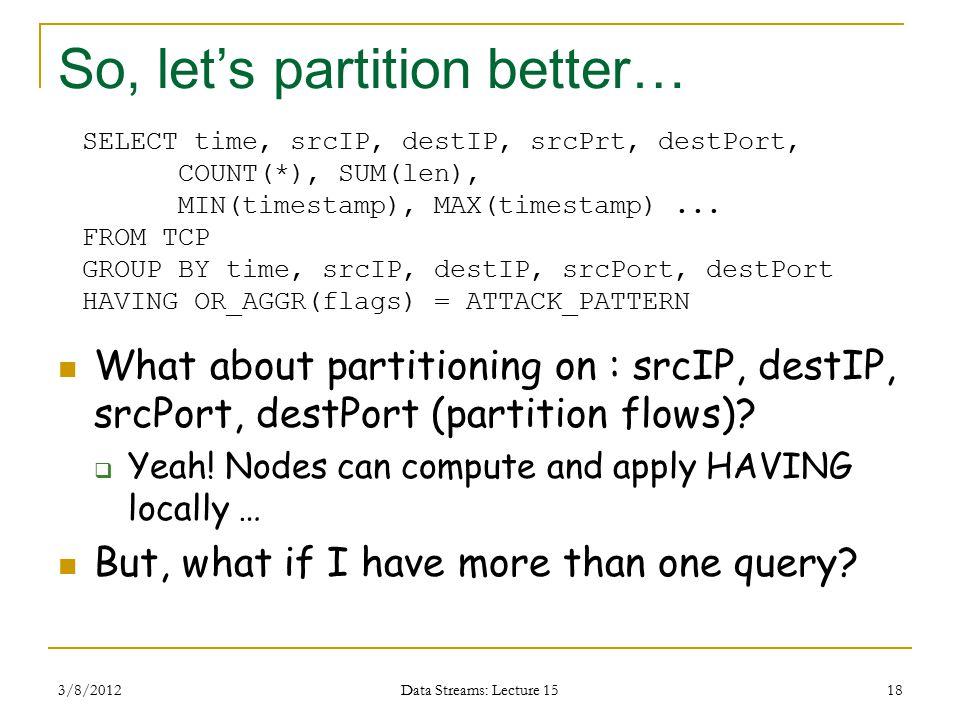 So, let's partition better… What about partitioning on : srcIP, destIP, srcPort, destPort (partition flows).