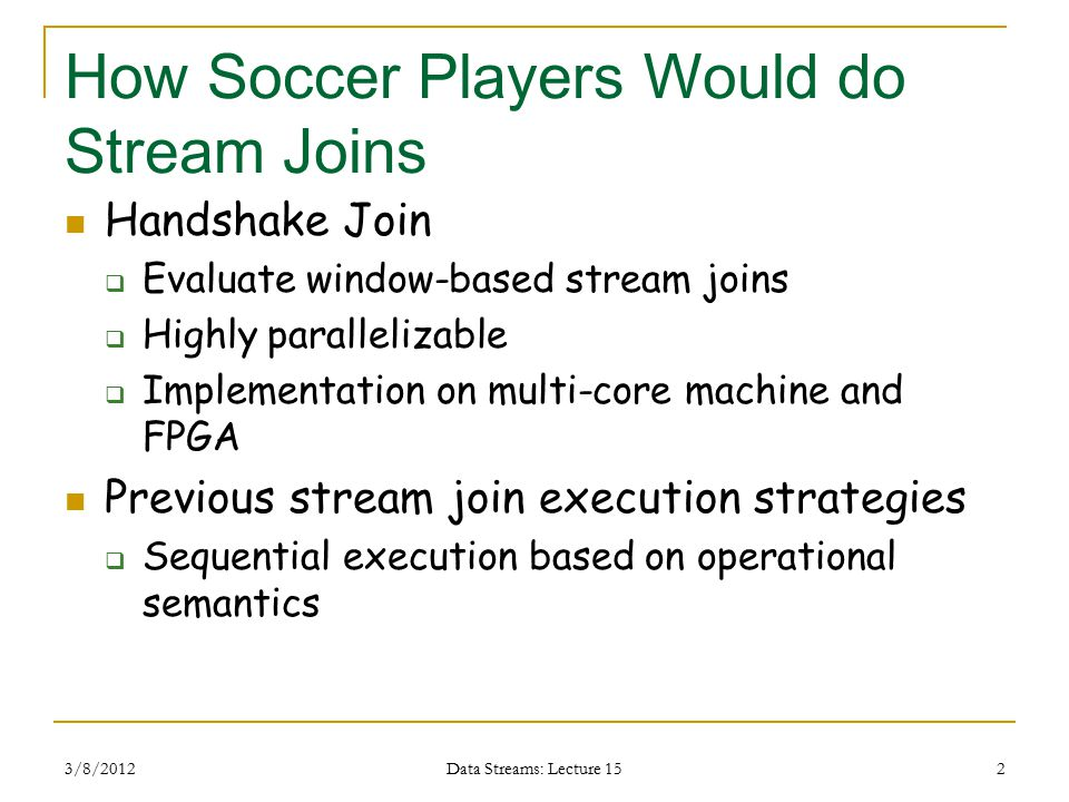 How Soccer Players Would do Stream Joins Handshake Join  Evaluate window-based stream joins  Highly parallelizable  Implementation on multi-core machine and FPGA Previous stream join execution strategies  Sequential execution based on operational semantics 3/8/2012 Data Streams: Lecture 15 2