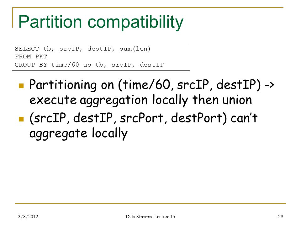 Partition compatibility Partitioning on (time/60, srcIP, destIP) -> execute aggregation locally then union (srcIP, destIP, srcPort, destPort) can't aggregate locally 3/8/2012 Data Streams: Lecture 15 29 SELECT tb, srcIP, destIP, sum(len) FROM PKT GROUP BY time/60 as tb, srcIP, destIP