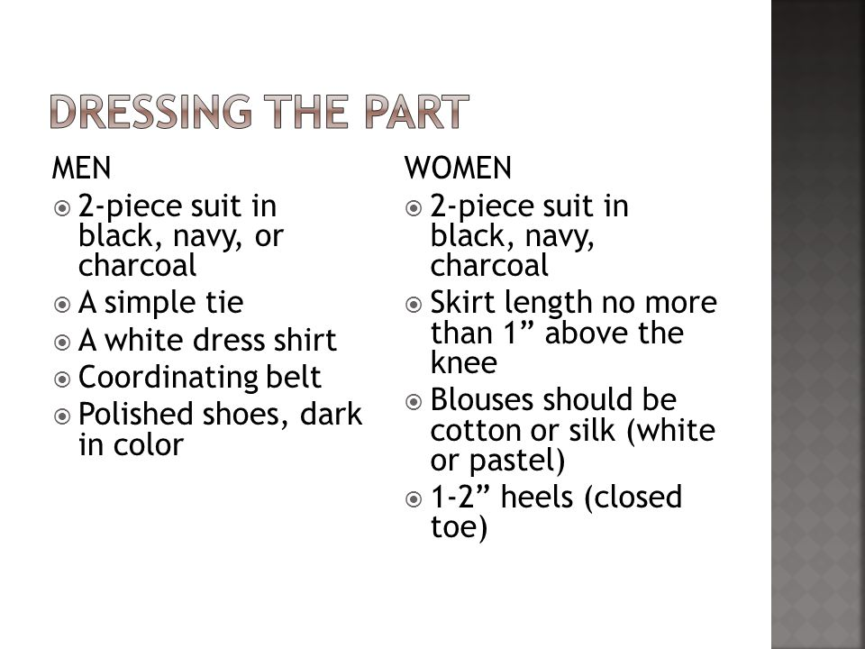 MEN  2-piece suit in black, navy, or charcoal  A simple tie  A white dress shirt  Coordinating belt  Polished shoes, dark in color WOMEN  2-piece suit in black, navy, charcoal  Skirt length no more than 1 above the knee  Blouses should be cotton or silk (white or pastel)  1-2 heels (closed toe)