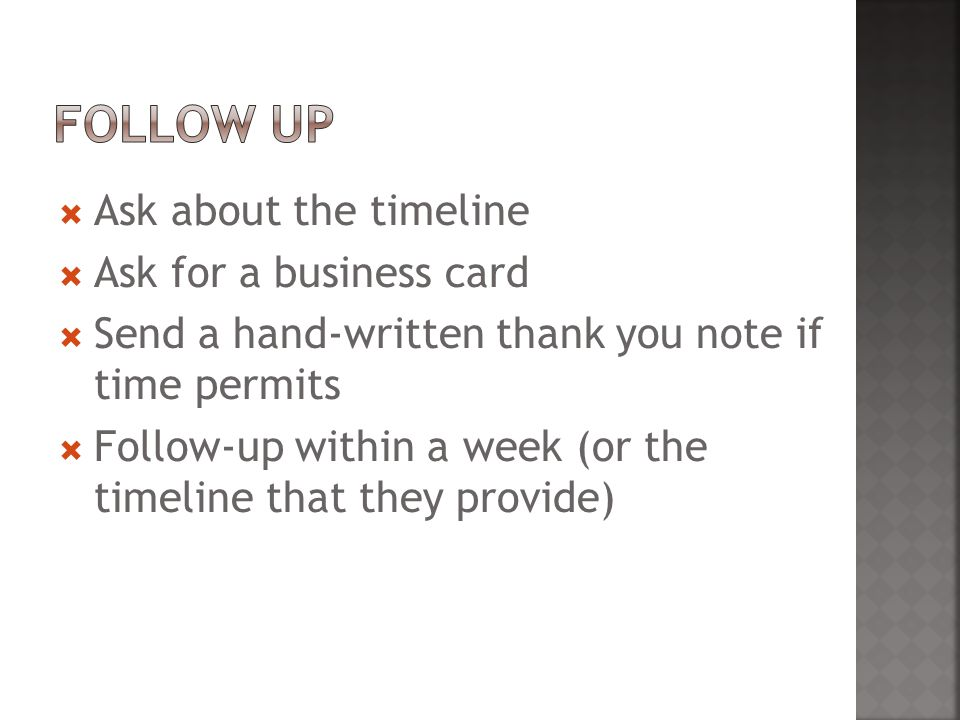  Ask about the timeline  Ask for a business card  Send a hand-written thank you note if time permits  Follow-up within a week (or the timeline that they provide)