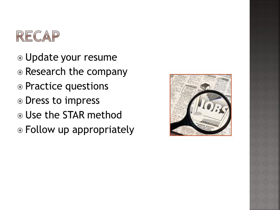  Update your resume  Research the company  Practice questions  Dress to impress  Use the STAR method  Follow up appropriately