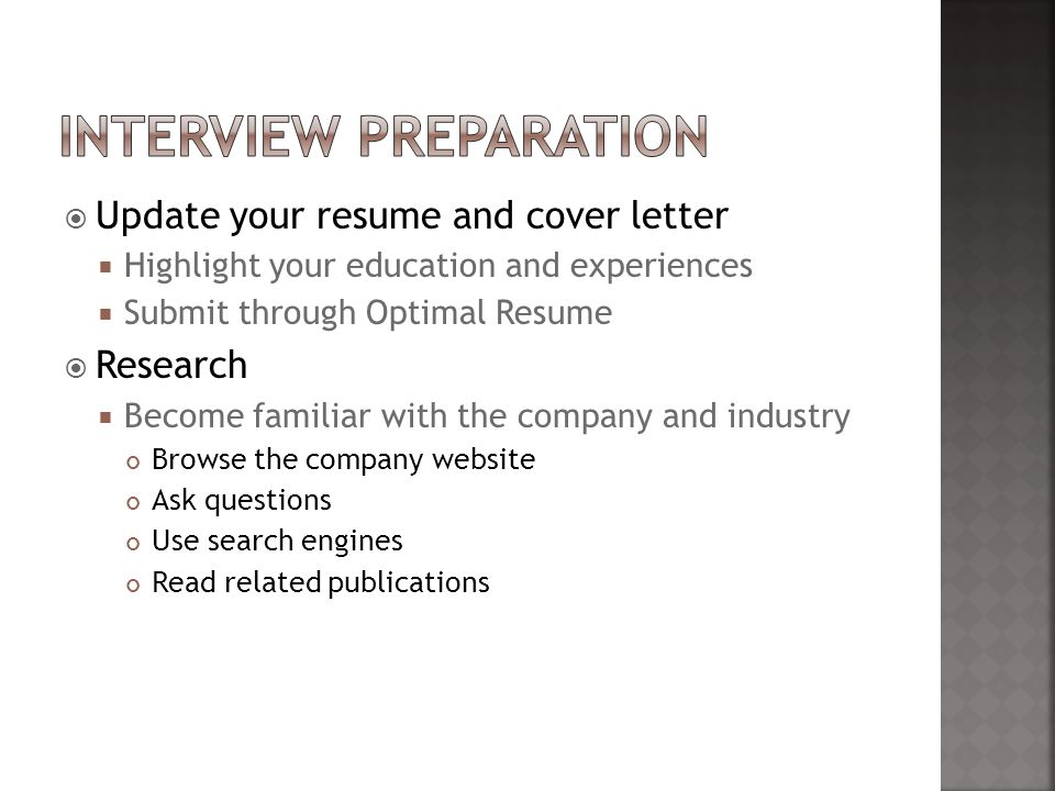  Update your resume and cover letter  Highlight your education and experiences  Submit through Optimal Resume  Research  Become familiar with the company and industry Browse the company website Ask questions Use search engines Read related publications