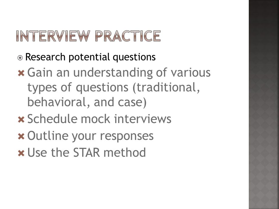  Research potential questions  Gain an understanding of various types of questions (traditional, behavioral, and case)  Schedule mock interviews  Outline your responses  Use the STAR method