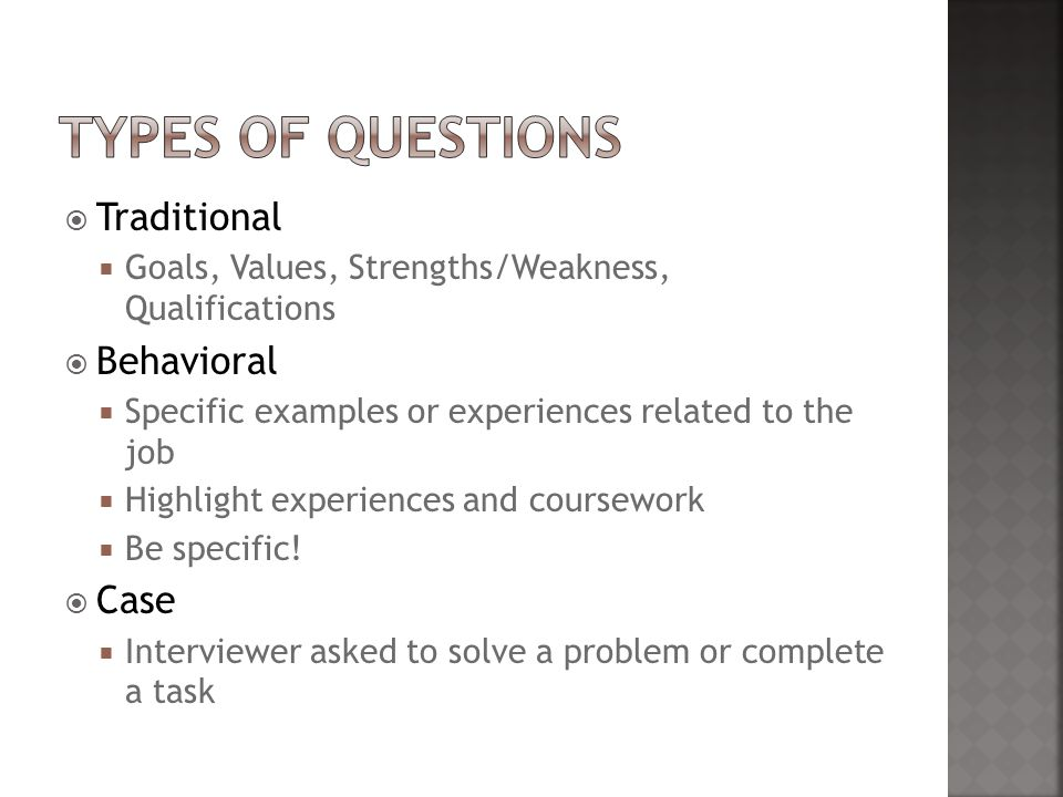  Traditional  Goals, Values, Strengths/Weakness, Qualifications  Behavioral  Specific examples or experiences related to the job  Highlight experiences and coursework  Be specific.