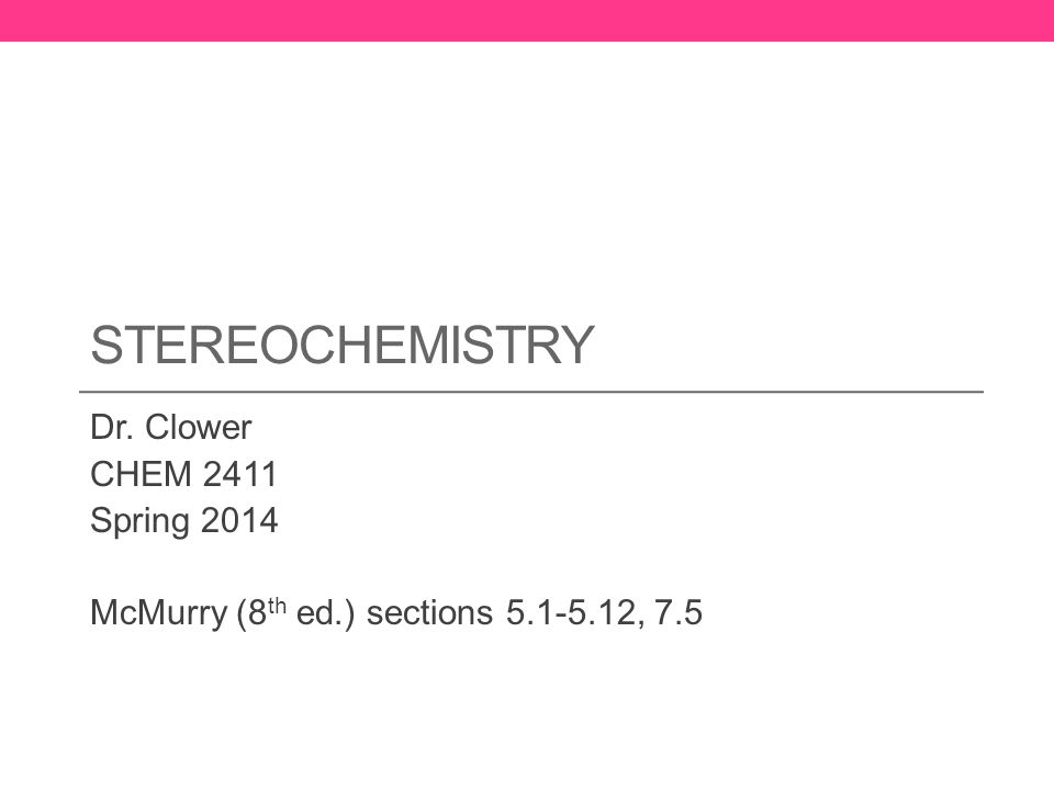 STEREOCHEMISTRY Dr. Clower CHEM 2411 Spring 2014 McMurry (8 th ed.) sections 5.1-5.12, 7.5