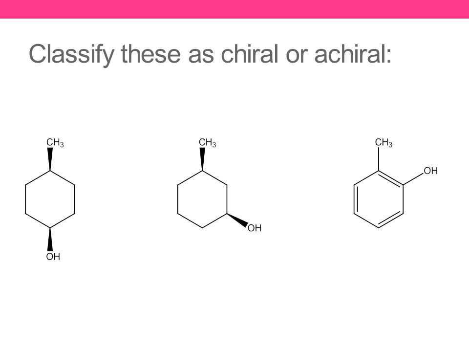 Classify these as chiral or achiral: