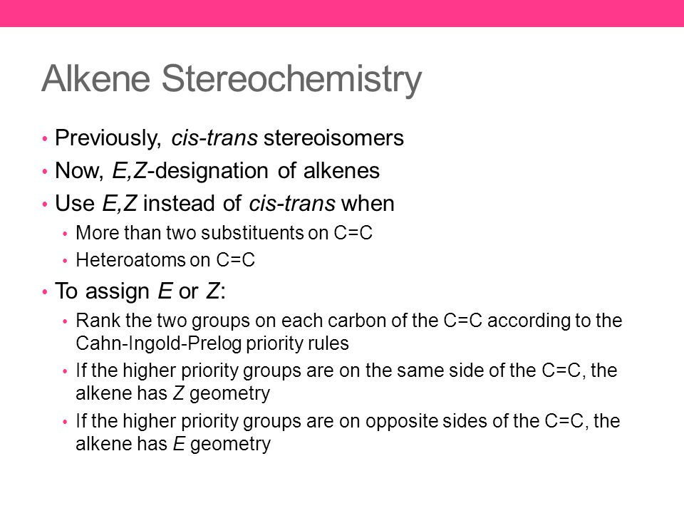 Alkene Stereochemistry Previously, cis-trans stereoisomers Now, E,Z-designation of alkenes Use E,Z instead of cis-trans when More than two substituents on C=C Heteroatoms on C=C To assign E or Z: Rank the two groups on each carbon of the C=C according to the Cahn-Ingold-Prelog priority rules If the higher priority groups are on the same side of the C=C, the alkene has Z geometry If the higher priority groups are on opposite sides of the C=C, the alkene has E geometry