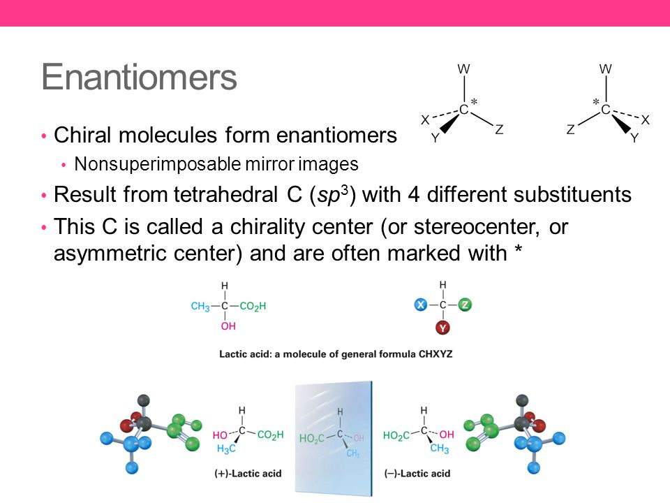 Enantiomers Chiral molecules form enantiomers Nonsuperimposable mirror images Result from tetrahedral C (sp 3 ) with 4 different substituents This C is called a chirality center (or stereocenter, or asymmetric center) and are often marked with *