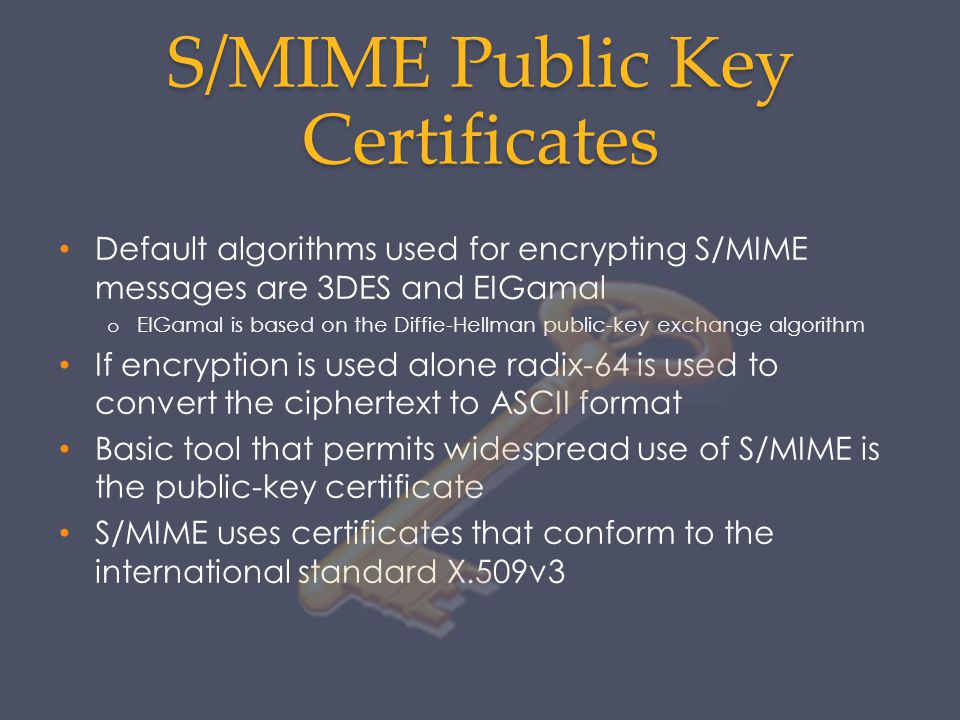 S/MIME Public Key Certificates Default algorithms used for encrypting S/MIME messages are 3DES and EIGamal o EIGamal is based on the Diffie-Hellman pu