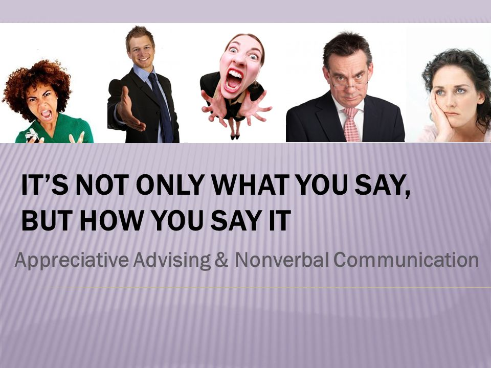 IT'S NOT ONLY WHAT YOU SAY, BUT HOW YOU SAY IT Appreciative Advising & Nonverbal Communication