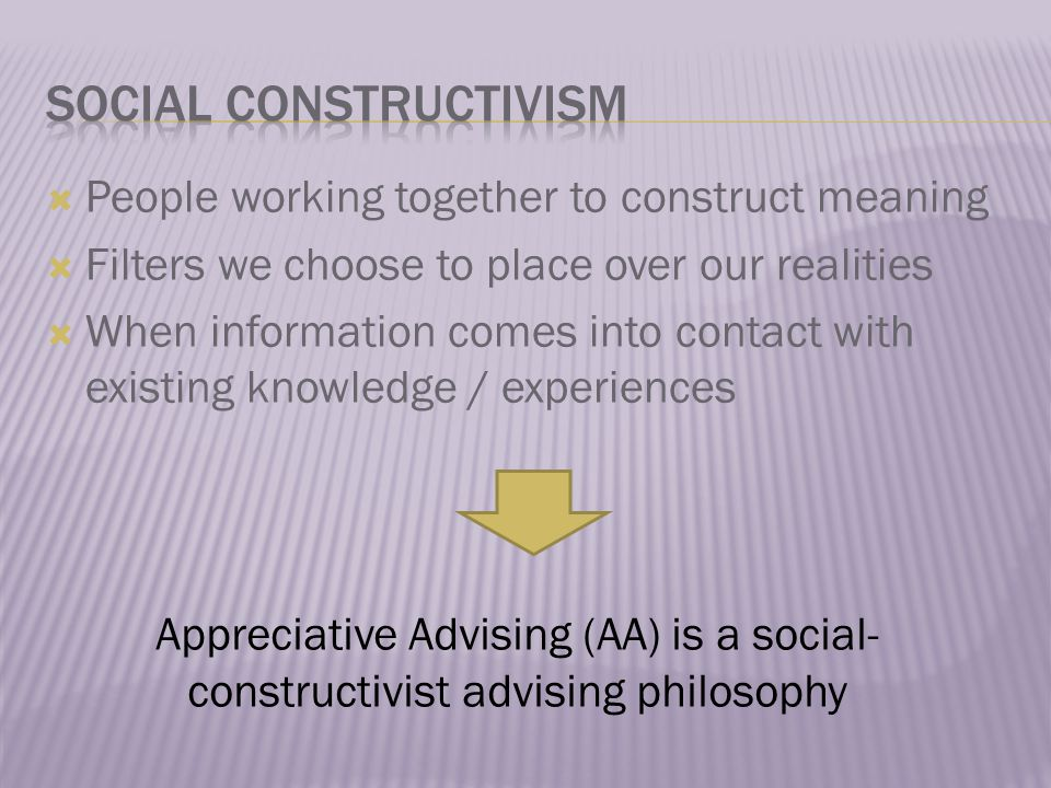  People working together to construct meaning  Filters we choose to place over our realities  When information comes into contact with existing knowledge / experiences Appreciative Advising (AA) is a social- constructivist advising philosophy