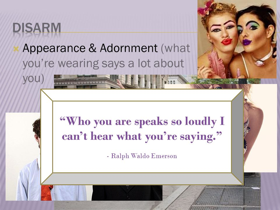  Appearance & Adornment (what you're wearing says a lot about you) Who you are speaks so loudly I can't hear what you're saying. - Ralph Waldo Emerson