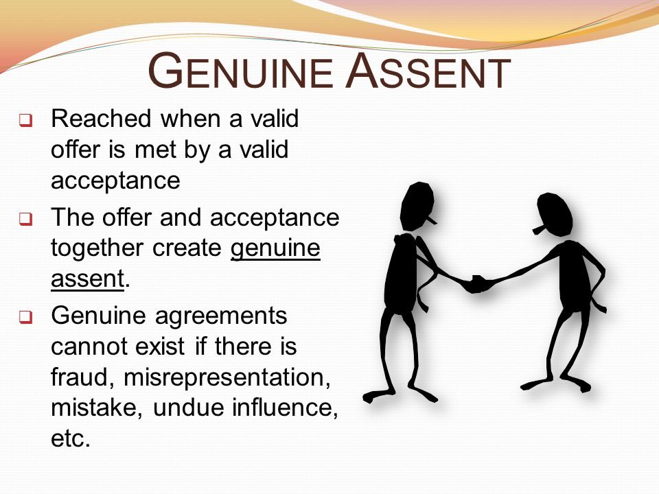 G ENUINE A SSENT  Reached when a valid offer is met by a valid acceptance  The offer and acceptance together create genuine assent.