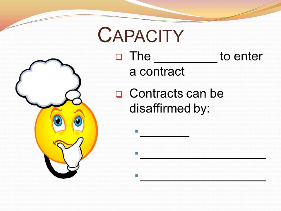 C APACITY  The _________ to enter a contract  Contracts can be disaffirmed by:  _______  __________________