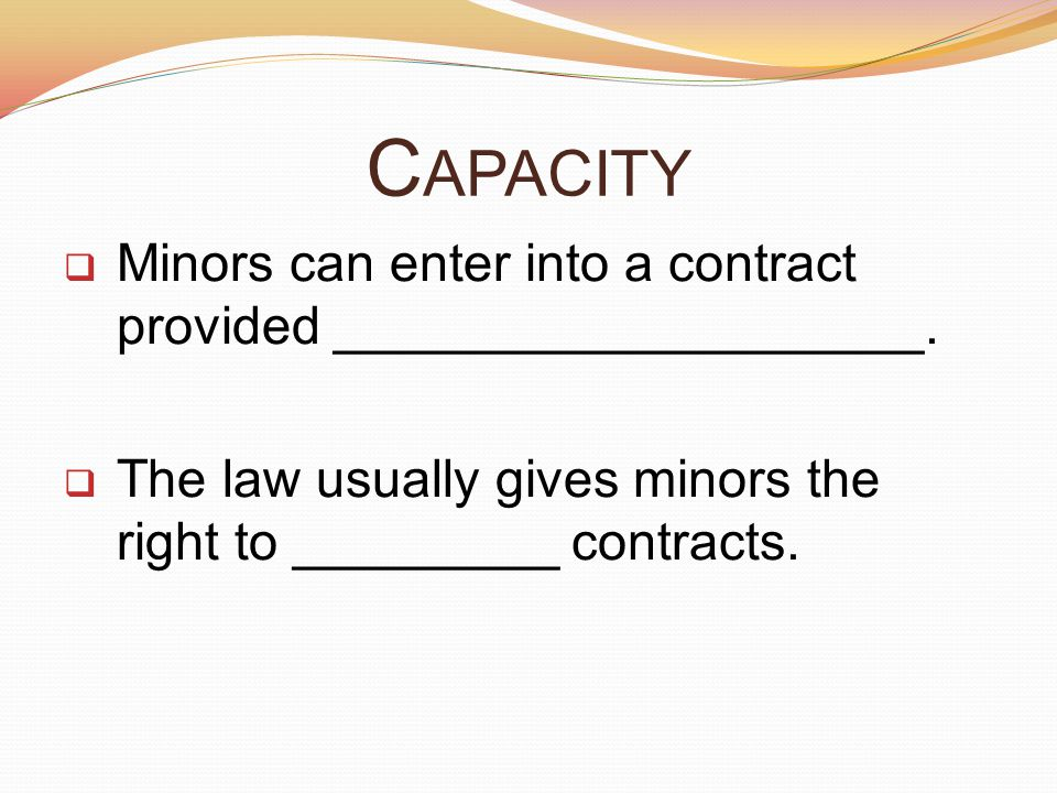 C APACITY  Minors can enter into a contract provided ____________________.