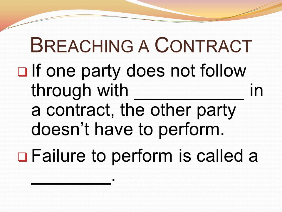B REACHING A C ONTRACT  If one party does not follow through with ___________ in a contract, the other party doesn't have to perform.