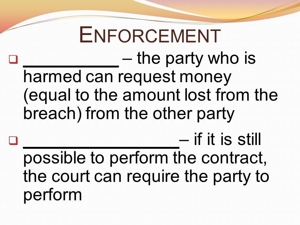 E NFORCEMENT  __________ – the party who is harmed can request money (equal to the amount lost from the breach) from the other party  ________________ – if it is still possible to perform the contract, the court can require the party to perform
