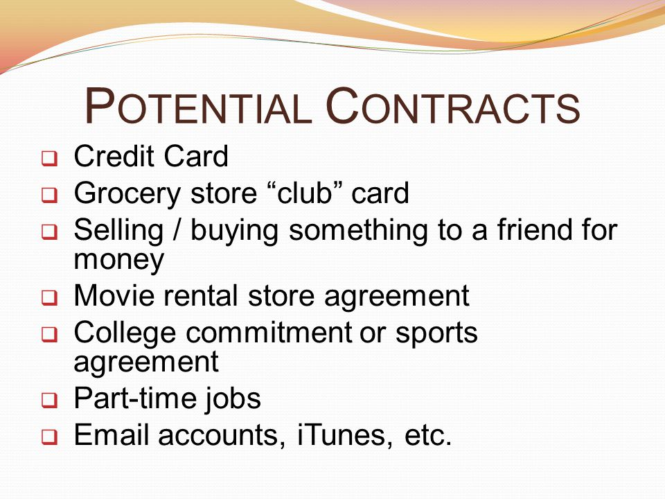 P OTENTIAL C ONTRACTS  Credit Card  Grocery store club card  Selling / buying something to a friend for money  Movie rental store agreement  College commitment or sports agreement  Part-time jobs  Email accounts, iTunes, etc.