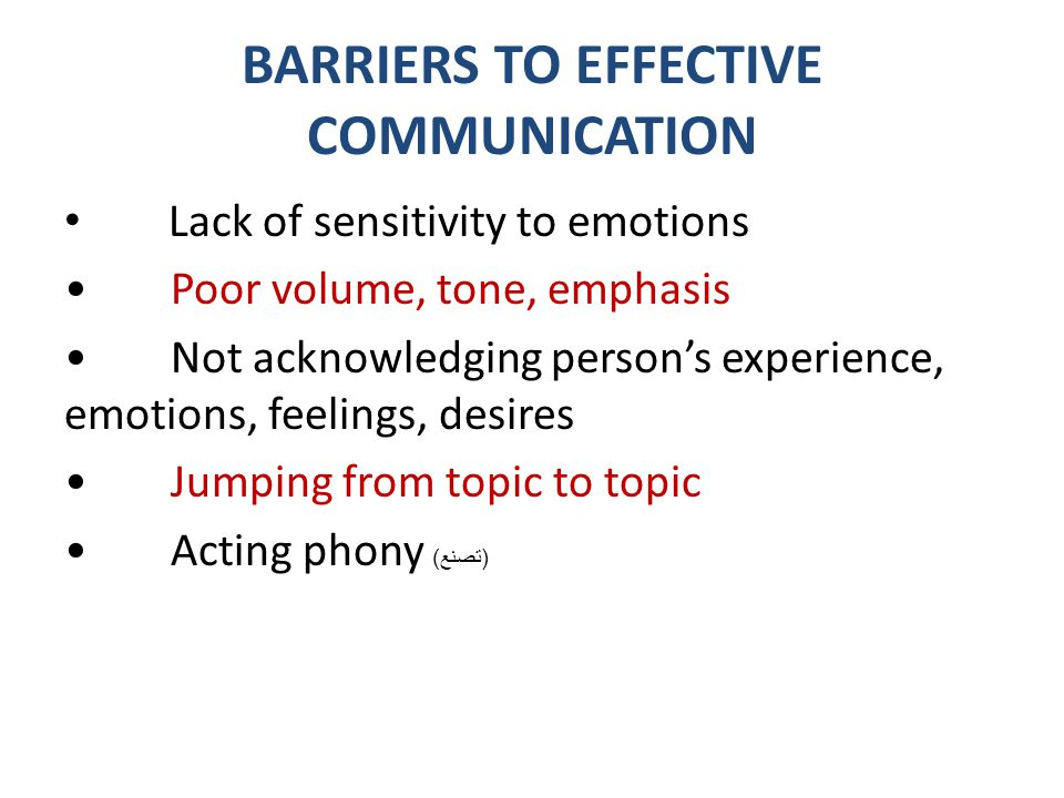 BARRIERS TO EFFECTIVE COMMUNICATION Lack of sensitivity to emotions Poor volume, tone, emphasis Not acknowledging person's experience, emotions, feeli