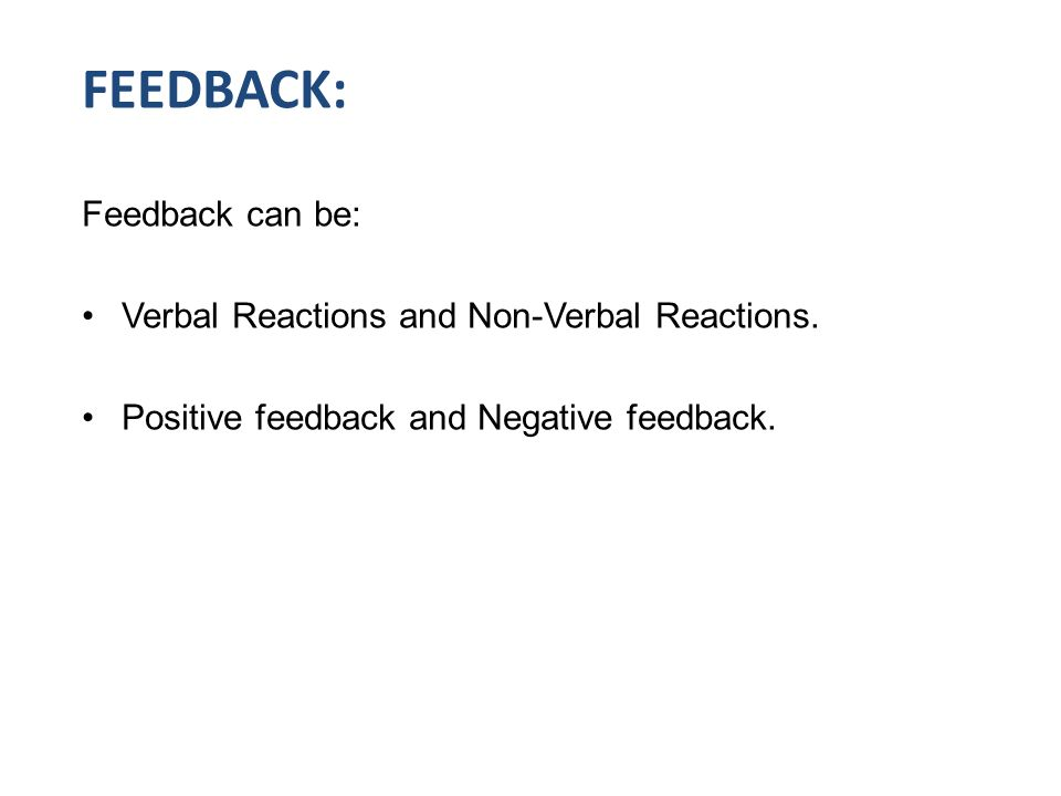 FEEDBACK: Feedback can be: Verbal Reactions and Non-Verbal Reactions.