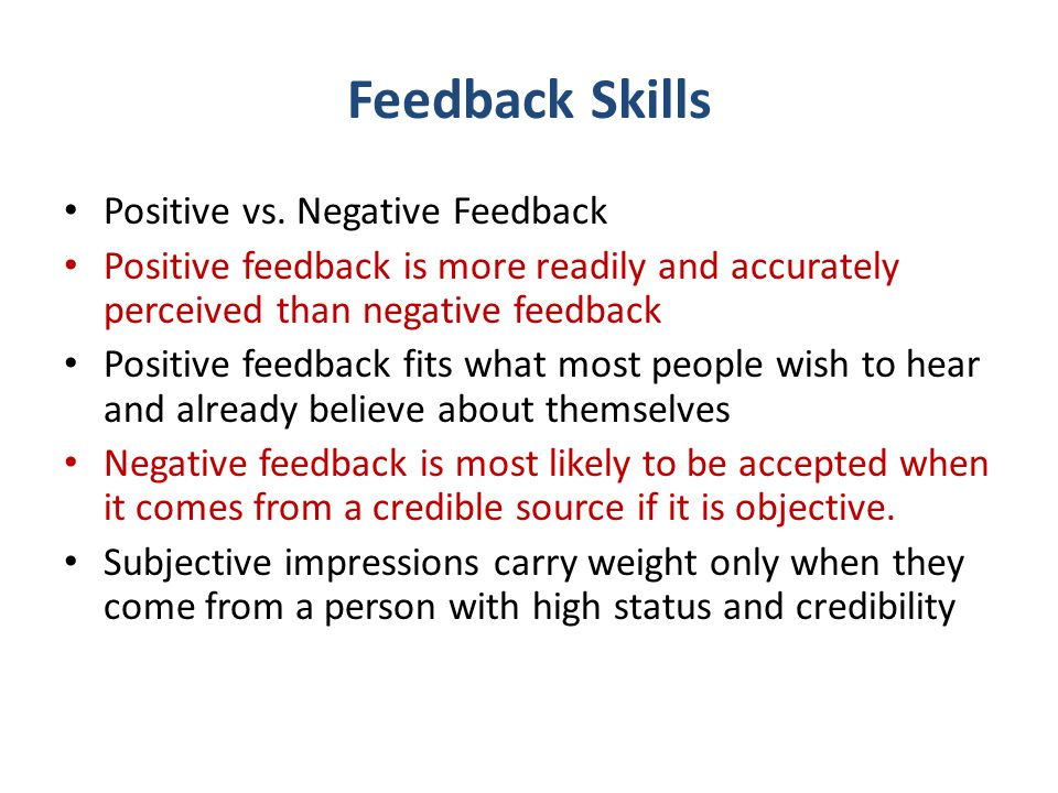 Feedback Skills Positive vs. Negative Feedback Positive feedback is more readily and accurately perceived than negative feedback Positive feedback fit