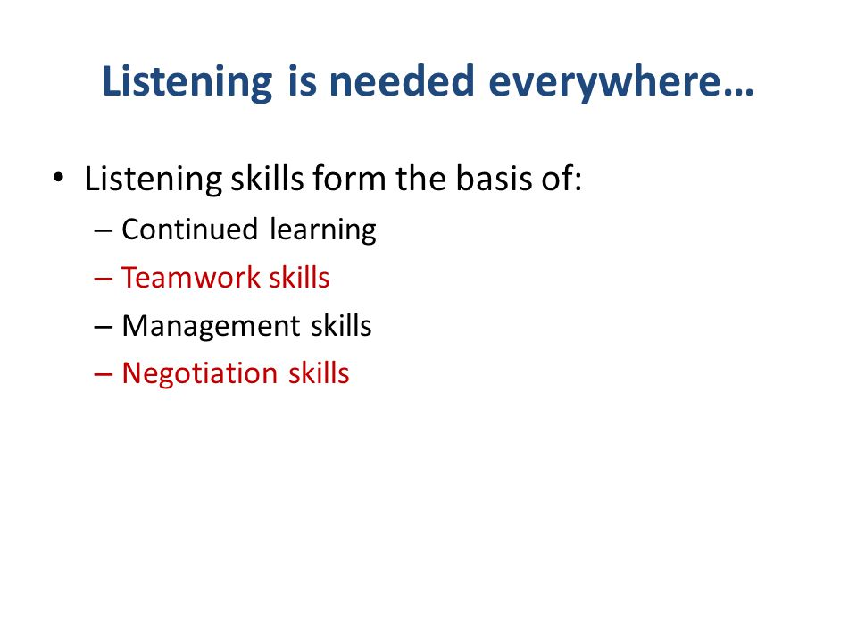 Listening is needed everywhere… Listening skills form the basis of: – Continued learning – Teamwork skills – Management skills – Negotiation skills