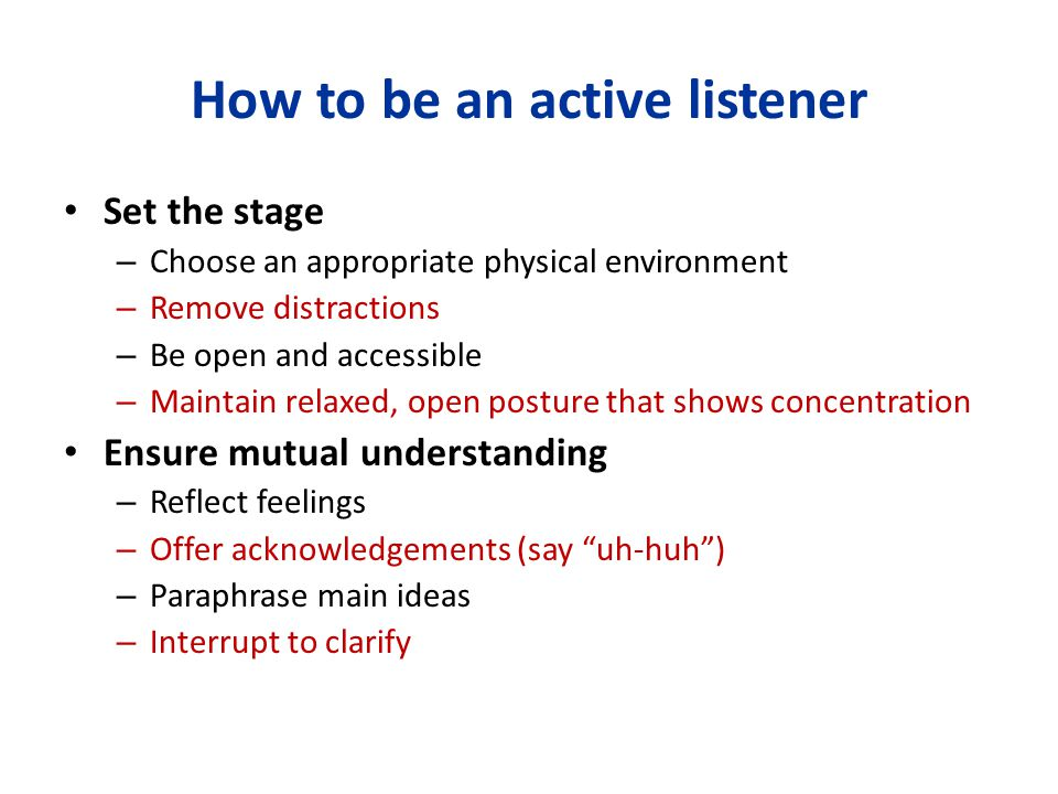 How to be an active listener Set the stage – Choose an appropriate physical environment – Remove distractions – Be open and accessible – Maintain rela