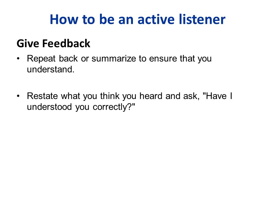Give Feedback Repeat back or summarize to ensure that you understand. Restate what you think you heard and ask,