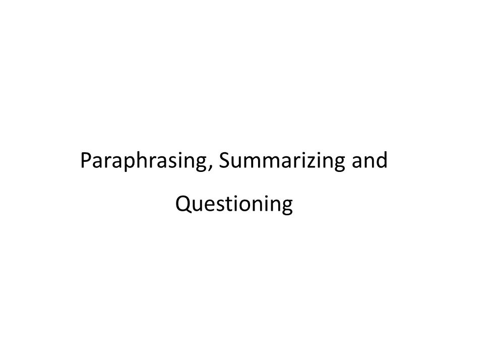 Paraphrasing, Summarizing and Questioning
