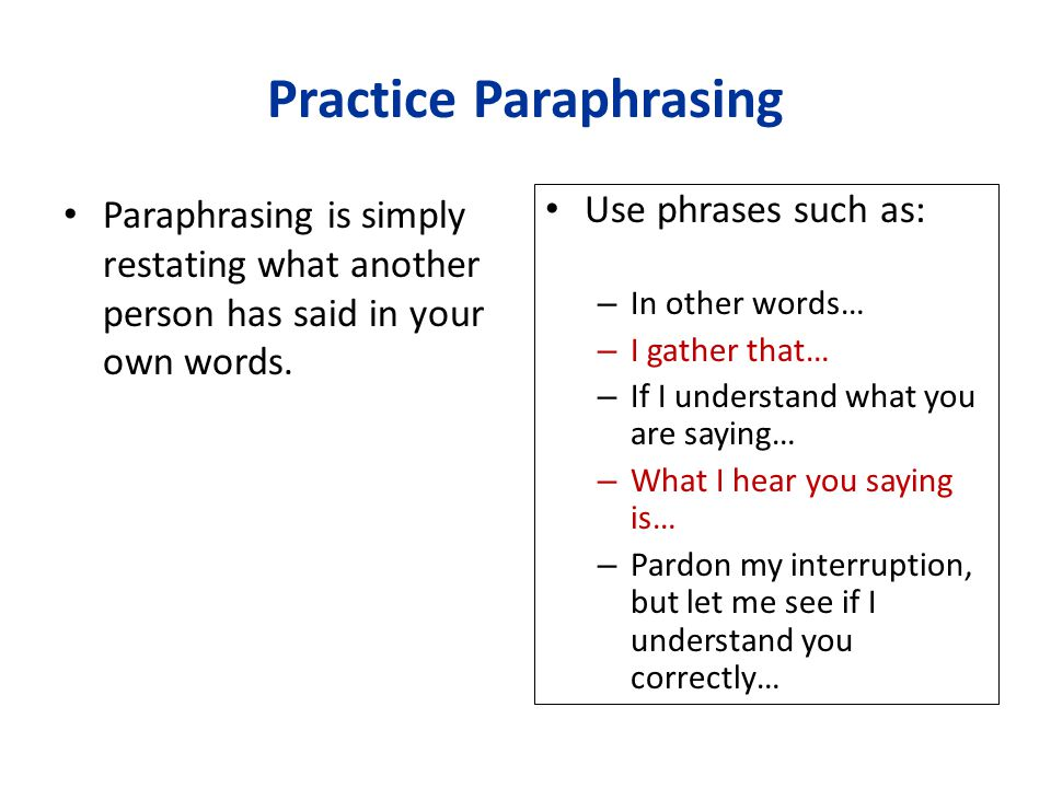 Practice Paraphrasing Paraphrasing is simply restating what another person has said in your own words. Use phrases such as: – In other words… – I gath