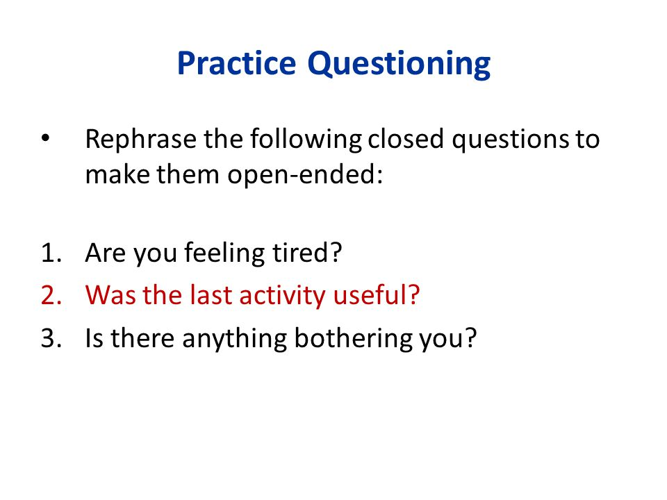 Practice Questioning Rephrase the following closed questions to make them open-ended: 1.Are you feeling tired? 2.Was the last activity useful? 3.Is th