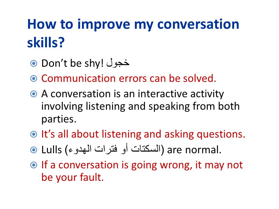How to improve my conversation skills?  Don't be shy! خجول  Communication errors can be solved.  A conversation is an interactive activity involvin