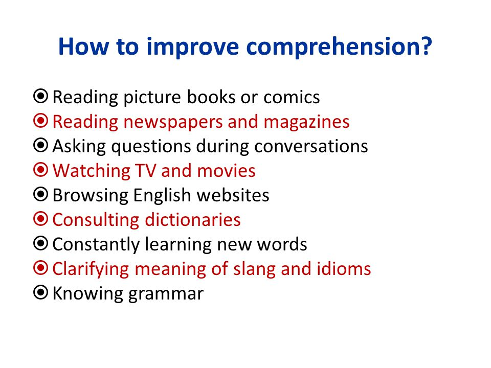 How to improve comprehension?  Reading picture books or comics  Reading newspapers and magazines  Asking questions during conversations  Watching