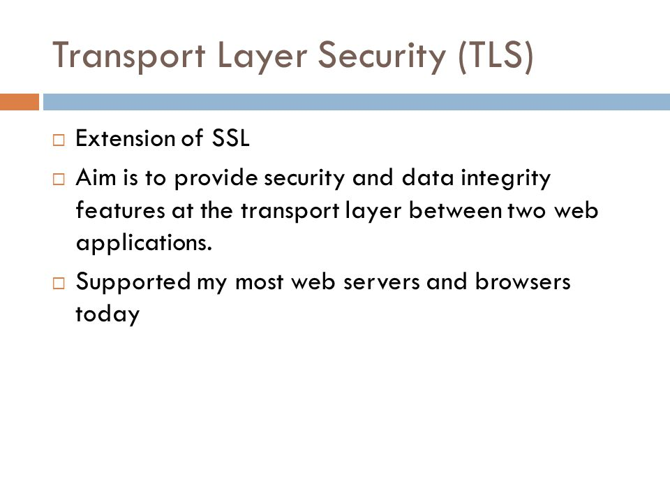 Transport Layer Security (TLS)  Extension of SSL  Aim is to provide security and data integrity features at the transport layer between two web applications.