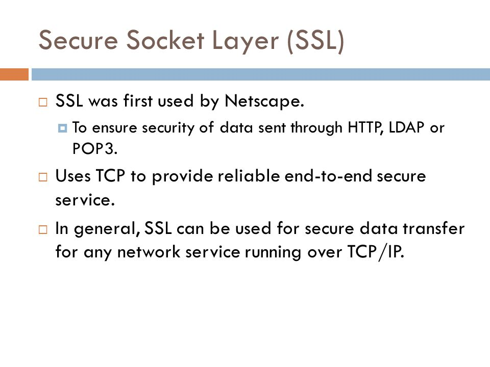 Secure Socket Layer (SSL)  SSL was first used by Netscape.  To ensure security of data sent through HTTP, LDAP or POP3.  Uses TCP to provide reliab