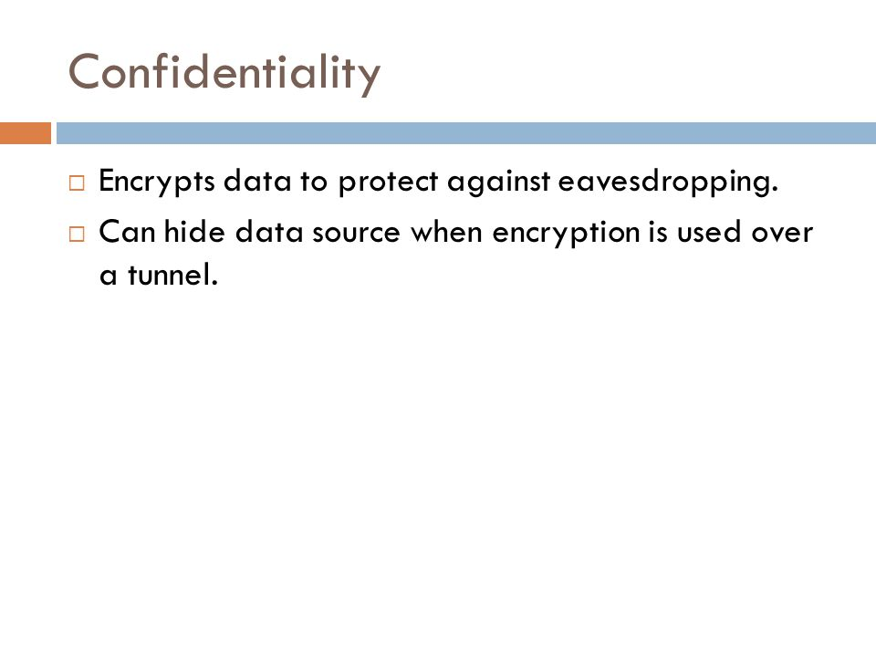 Confidentiality  Encrypts data to protect against eavesdropping.  Can hide data source when encryption is used over a tunnel.