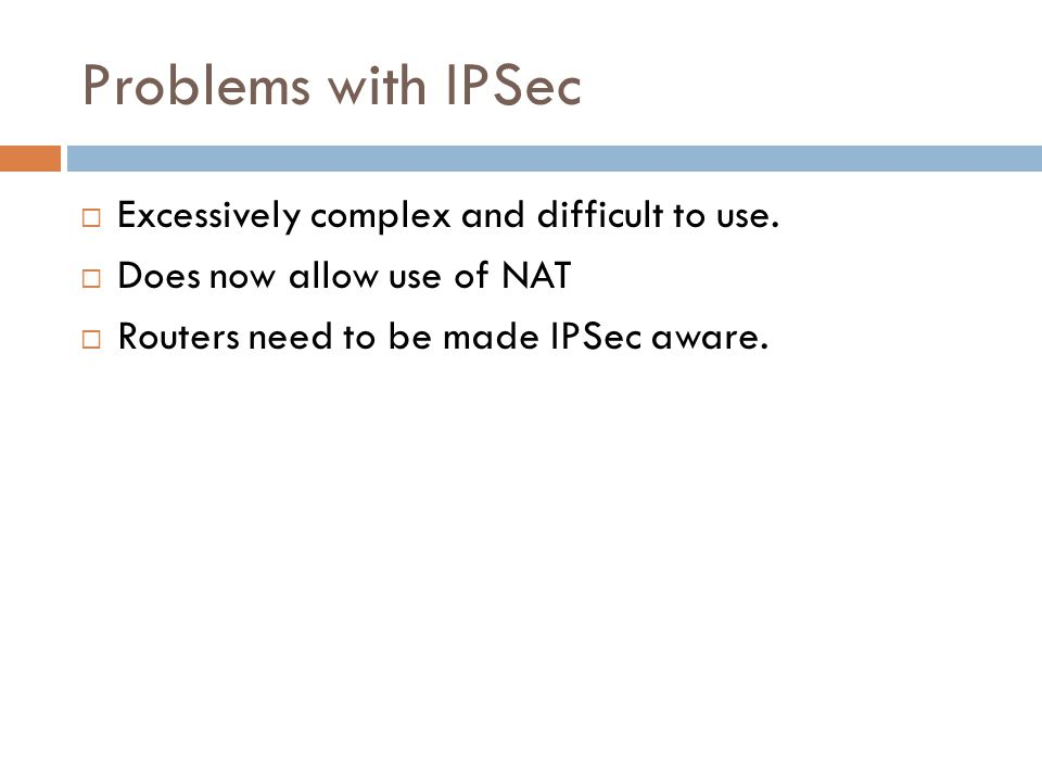 Problems with IPSec  Excessively complex and difficult to use.  Does now allow use of NAT  Routers need to be made IPSec aware.
