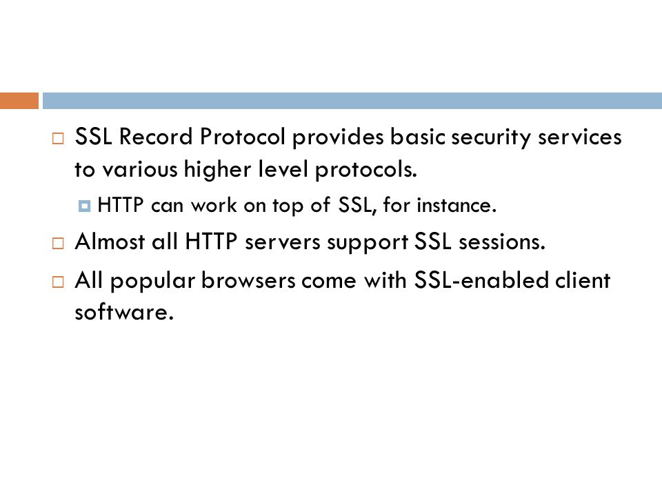  SSL Record Protocol provides basic security services to various higher level protocols.  HTTP can work on top of SSL, for instance.  Almost all HT